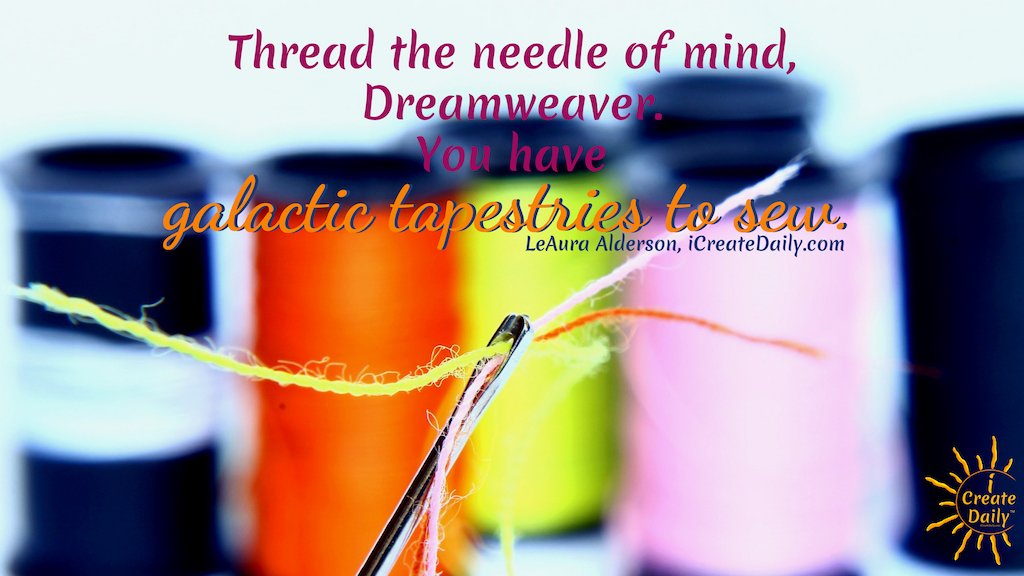 Thread the Needle of Mind, Dreamweaver. You can't thread a needle without focus. And it's hard to thread a needle with frayed thread. You do not focus on what you do not want, (the fray). You trim it off and proceed. #quotes #focusQuote #ObsessiveMentalFocus #MentalFocus #iCreateDaily #ObsessedWithSuccess #Goals