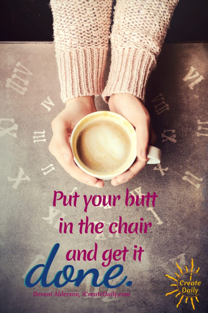 """""""Put your butt in the chair and get it done."""" ~Devani Alderson, iCreateDaily.com® #DoTheWork #ProcrastinationQuotes #MotivationQuotes  #GetItDone"""