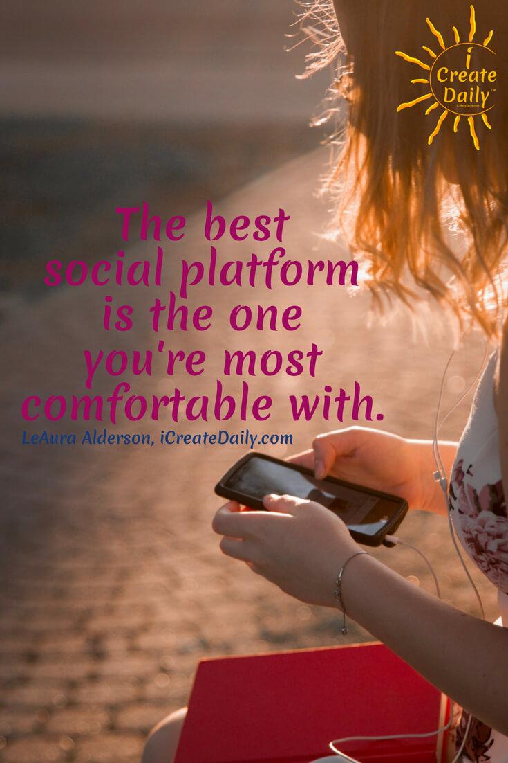 The best social platform is the one you're most comfortable with. ~ LeAura Alderson, Cofounder-iCreateDaily.com #AchievementQuotes #Goal #Inspiration #Inspirational #Proud #WorkHard #Mottos #Dream #YouAre #HardWork #Learning #Words #Believe #People #SoTrue #Thoughts #Wisdom #Heart #Keys #Business #Happiness #Strength #Entrepreneur #Mantra #Perspective #Beautiful #Passion #Determination