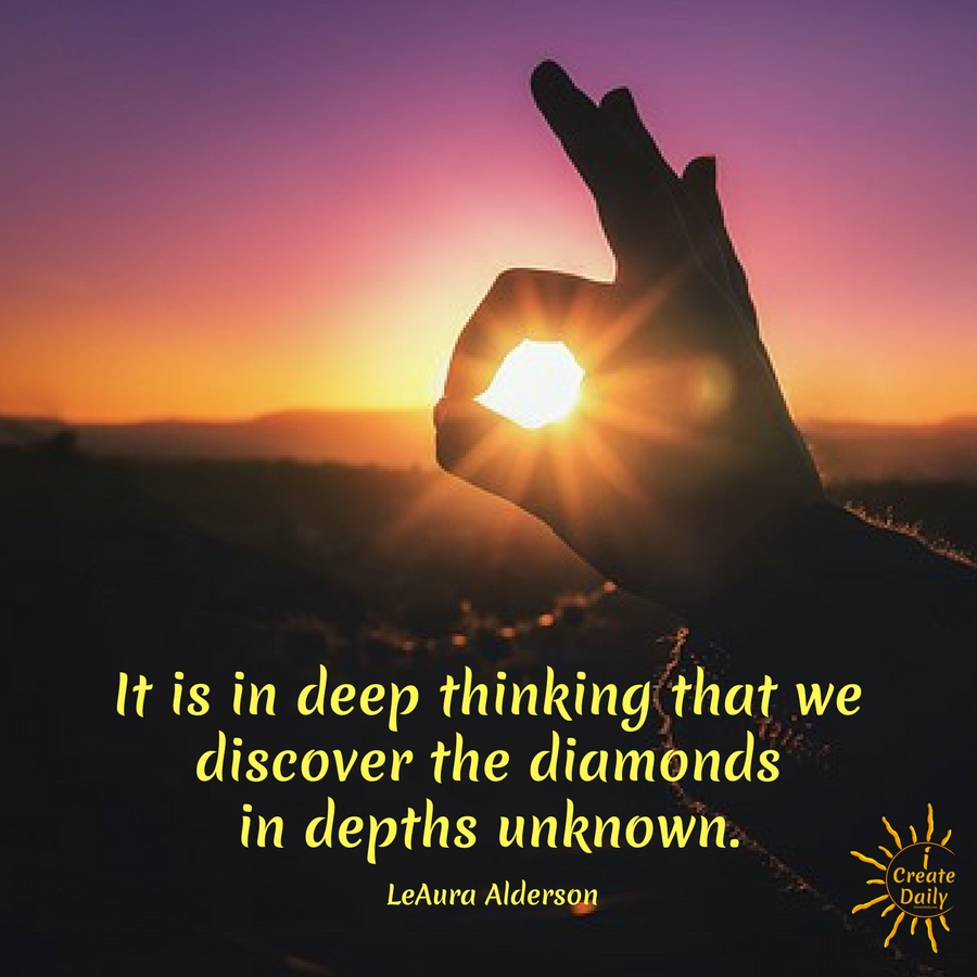 It is in deep thinking that we discover the diamonds in depths unknown. ~LeAura Alderson, cofounder iCreateDaily.com® #DiamondMetaphor #MiningForGems #Discovery #Contemplation #Purpose #PersonalDevelopment