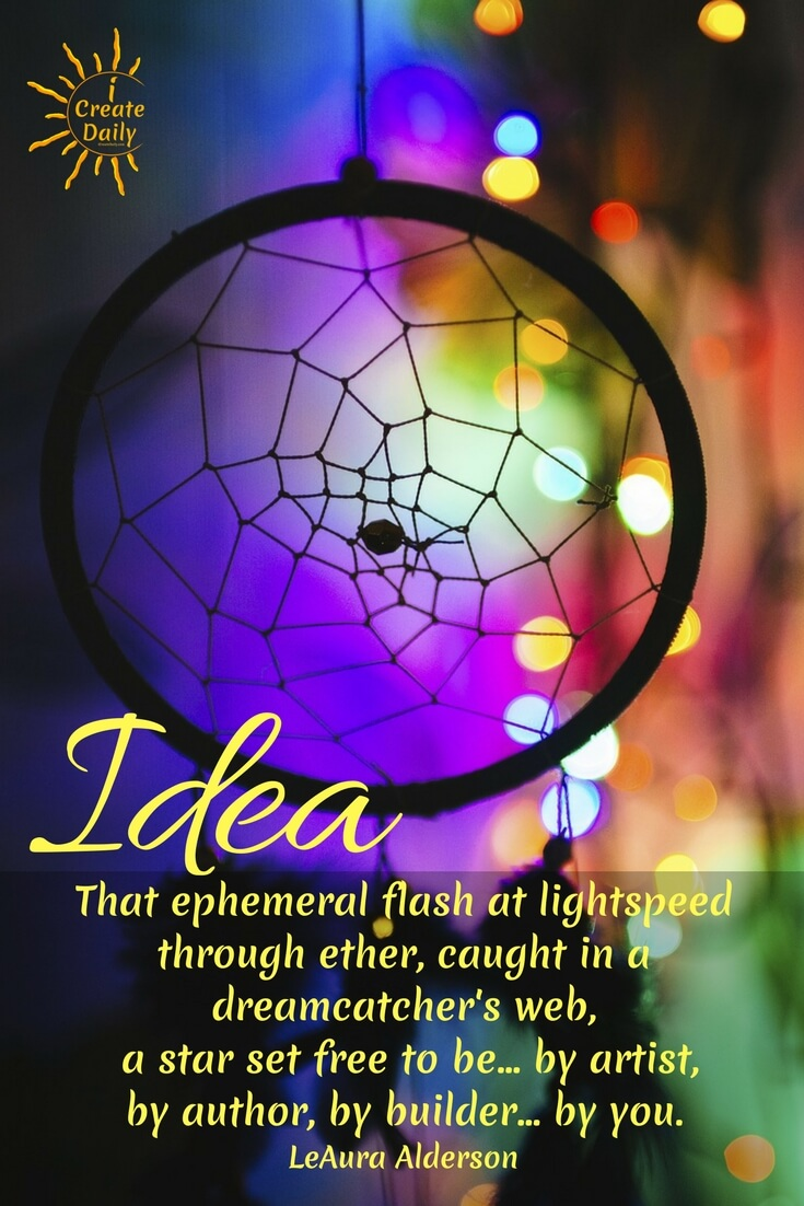 Idea. That ephemeral flash at lightspeed through ether, caught in a dreamcatcher's web, a star set free to be... by artist, by author, by builder... by you. ~LeAura Alderson, Cofounder-iCreateDaily.comⓇ #DreamCatcher #CreativityQuotes #Idea #ConsciousCreation #ArtistsQuotes #Creators