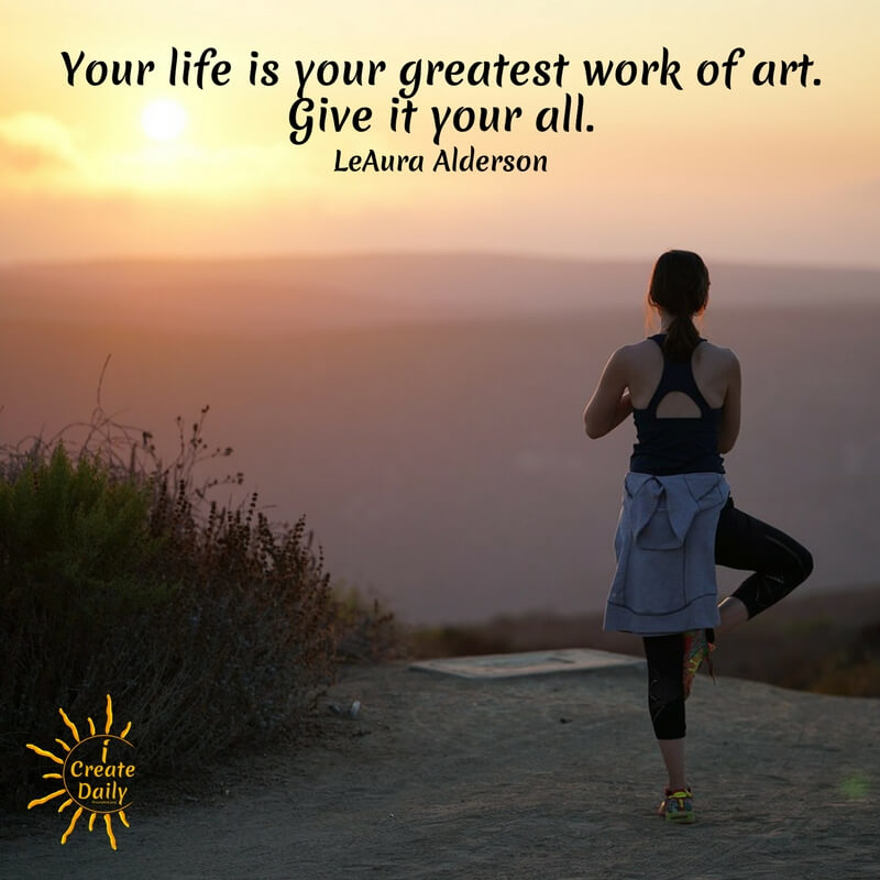 Your life is your greatest work of art. Give it your all.~LeAura Alderson, Cofounder-iCreateDaily.comⓇ #Inspiration #ArtQuotes #Motivation #SuccessQuotes #PersonalDevelopment #LifeGoals