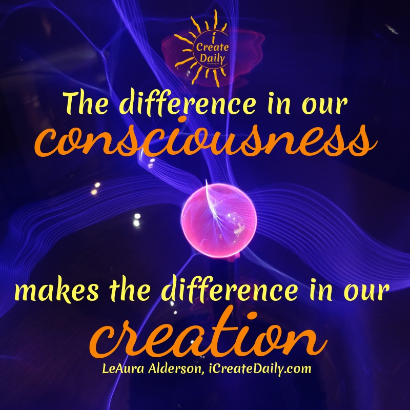 The difference in our consciousness makes the difference in our creation.~LeAura Alderson, Cofounder-iCreateDaily.comⓇ#MakingSomethingFromNothing #ConsciousCreation #Manifestation #CreativityQuotes #iCreateDaily