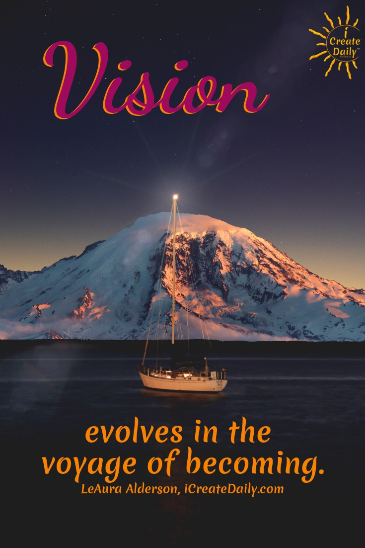Vision evolves in the voyage of becoming.~LeAura Alderson, iCreateDaily.com #AchievementQuotes #Goal #Inspiration #Inspirational #Proud #WorkHard #Mottos #Dream #YouAre #HardWork #Learning #Words #Believe #People #SoTrue #Thoughts #Wisdom #Heart #Keys #Business #Happiness #Strength #Entrepreneur #Mantra #Perspective #Beautiful #Passion #Determination
