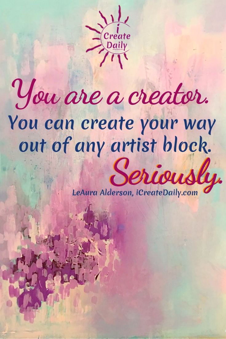 "STUCK? CREATE YOUR WAY OUT!! Because you can... YES... YOU... CAN! <3 :-) ARTIS BLOCK QUOTE - WRITERS BLOCK: ""You are a creator. You can create your way out of any artist block. Seriously.""~LeAura Alderson, iCreateDaily.com® #ArtistBlock #WritersBlock #CreativeBlock #Stuck #GetUnstuck #CreativityQuote #iCreateDaily"