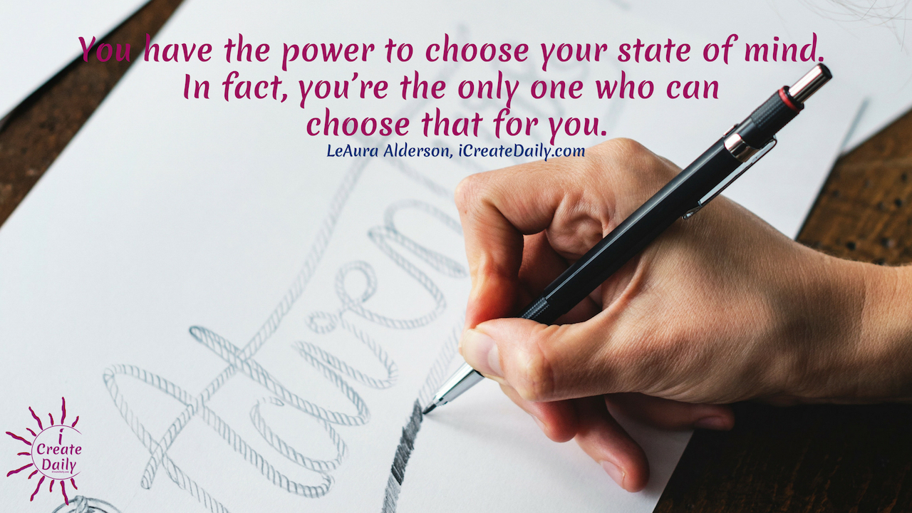 You can induce an elevated state of being at will by the state of mind you choose.  You have the power to choose your state of mind. In fact, you're the only one who can choose that for you. ~LeAura Alderson, writer, editor, creator iCreateDaily.com ®