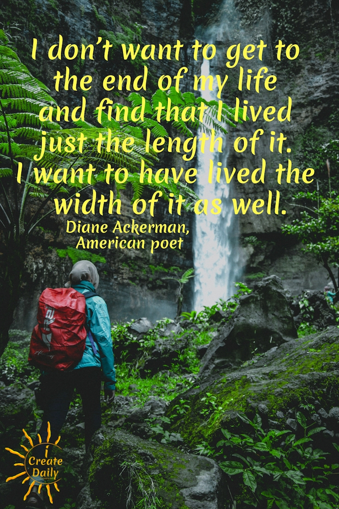 I don't want to get to the end of my life and find that I lived just the length of it. I want to have lived the width of it as well. By poet, author, Diane Ackerman #LiveFully #DianeAckerman #iCreateDaily #TheDayIsTheWay #GoalsJournal #GoalSetting
