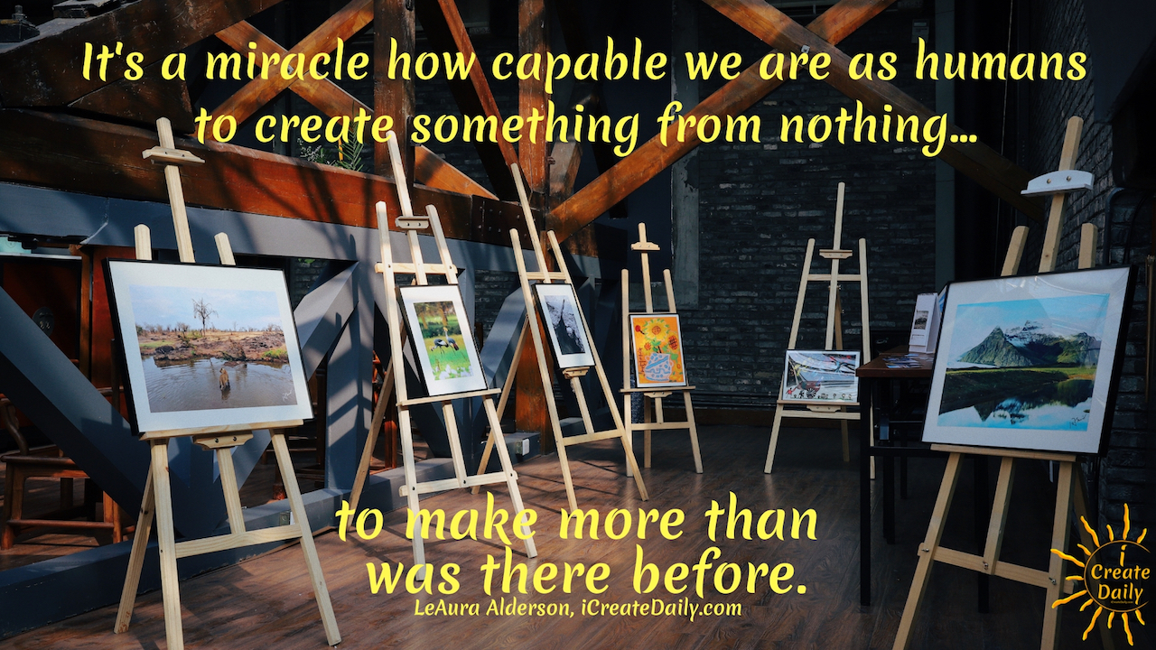 It's a miracle how capable we are as humans to create something from nothing... to make more than was there before.~LeAura Alderson, Cofounder-iCreateDaily.comⓇ#MakingSomethingFromNothing #Creators #Artists #Manifestation #Creativity #Inspiration