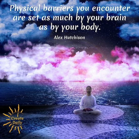 Physical barriers you encounter are set as much by your brain as by your body. ~Alex Hutchison, author, athlete, journalist, PhD in Physics