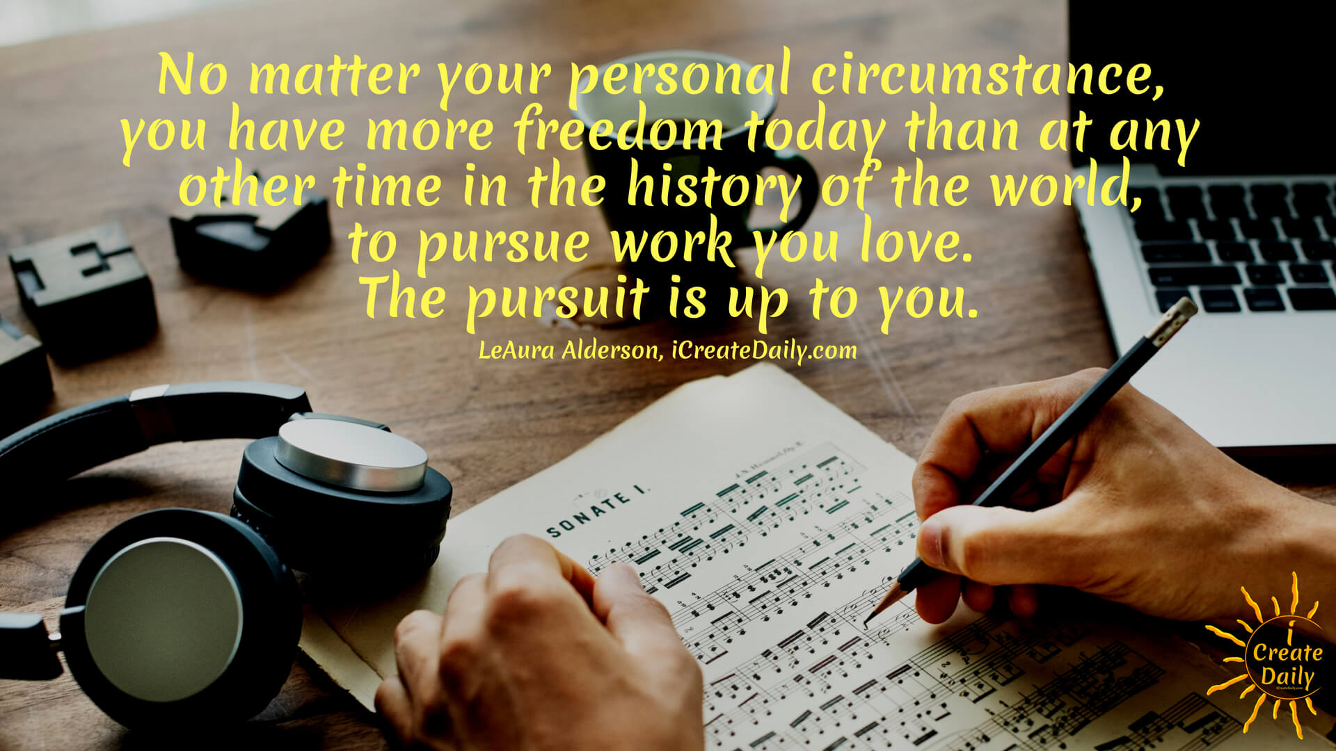 No matter your personal circumstance, you have more freedom today than at any other time in the history of the world, to pursue work you love. The pursuit is up to you. ~LeAura Alderson  #success #quotes #goals #life #freedom  #WhatAreYouPassionateAbout #iCreateDaily