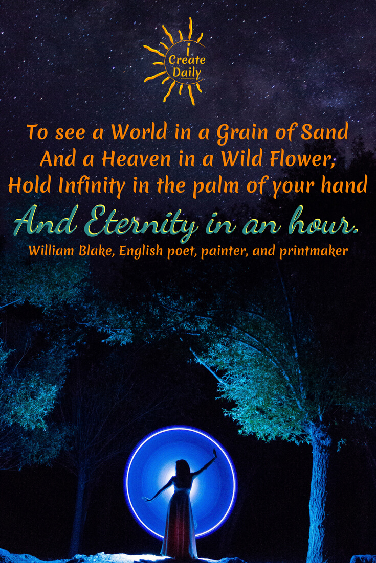 To see a World in a Grain of Sand And a Heaven in a Wild Flower, Hold Infinity in the palm of your hand And Eternity in an hour. ~William Blake, an English poet, painter, and printmaker, 1757-1827 #poetry #art #writing #InspiringQuotes #WilliamBlakelyQuote #EternityQuote #EternityInAnHourQuote #iCreateDaily