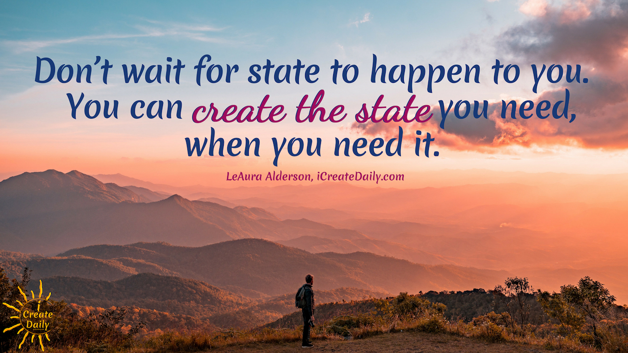 Don't wait for state to happen to you. You can create the state you need, when you need it. ~LeAura Alderson, writer, editor, creator iCreateDaily.com ®