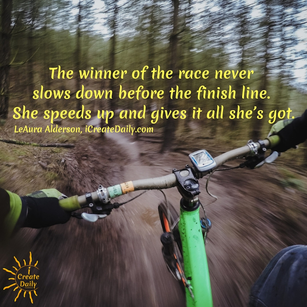 The winner of the race never slows down before the finish line. She speeds up and gives it all she's got. ~LeAura Alderson, Cofounder-iCreateDaily.com® #Winners #WinningMindset #MindsetQuotes #MarathonQuotes #RaceQuotes