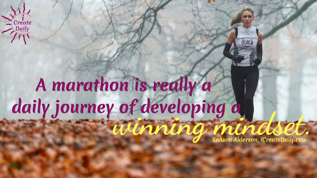 A marathon is really a daily journey of developing a winning mindset. ~LeAura Alderson, Cofounder-iCreateDaily.com® #Growth #Positive #Entrepreneur #SelfDevelopment #Success #Activities #Inspiration #Challenge #Shift #Goals