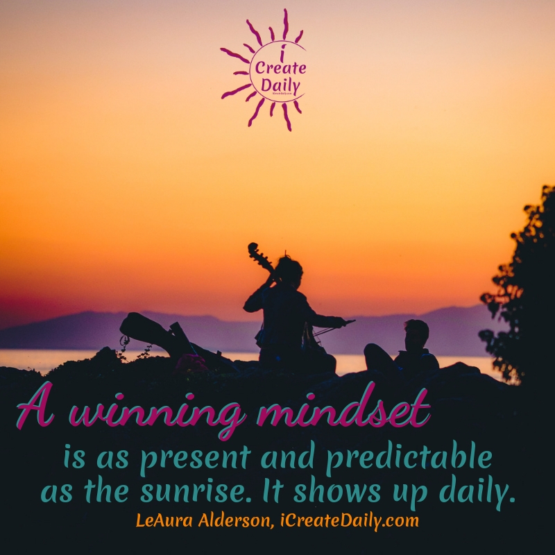 A winning mindset is as present and predictable as the sunrise. It shows up daily. ~LeAura Alderson, author, entrepreneur, cofounder-iCreateDaily #AchievementQuotes #Motivation #Goal #Inspiration #Inspirational #Proud #WorkHard #Mottos #Dream #YouAre #HardWork #Learning #Words #Believe #People #SoTrue #Thoughts #Wisdom #Heart #Keys #Business #Happiness #Strength #Entrepreneur #Mantra #Perspective #Beautiful #Passion #Determination