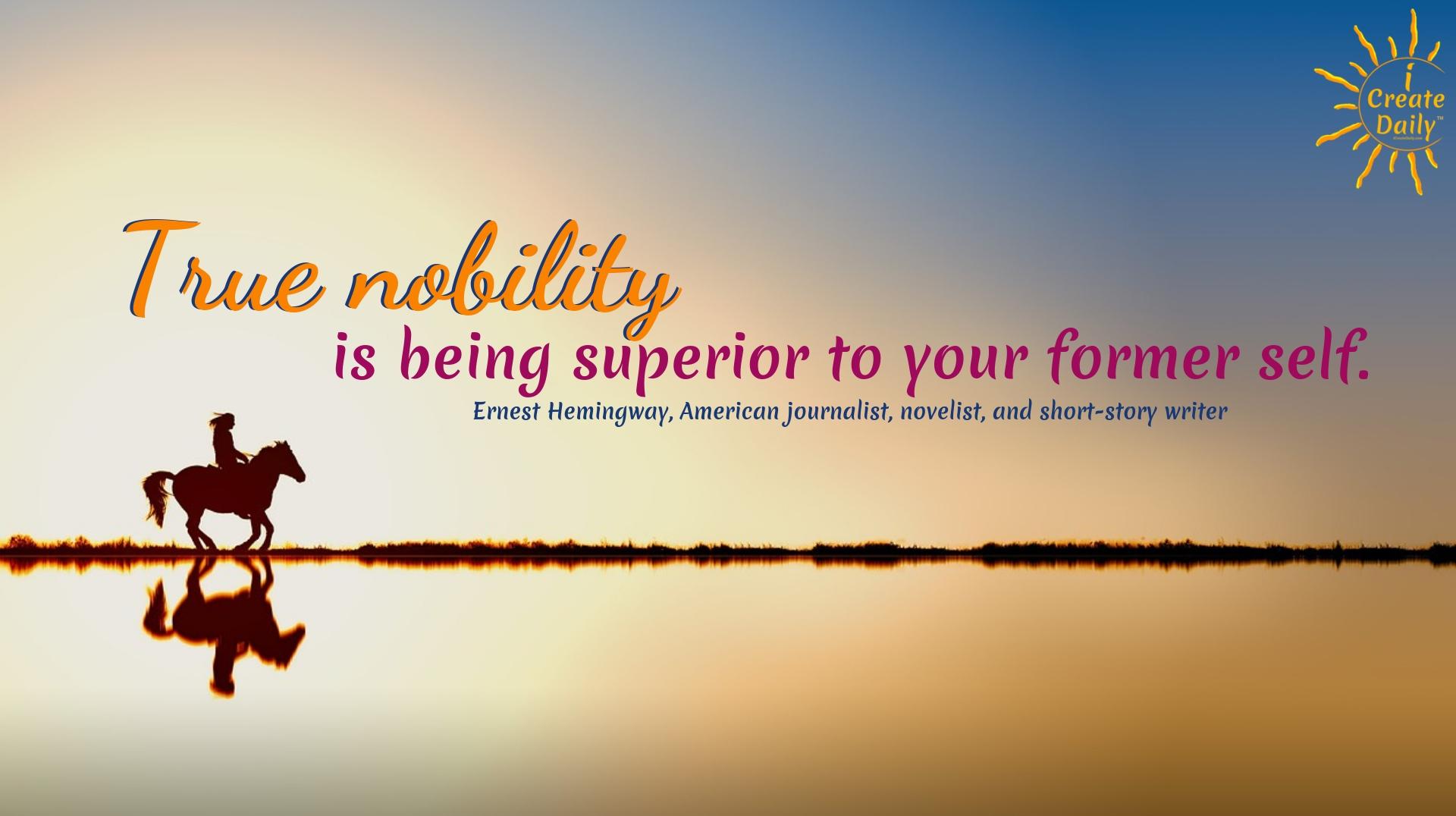 """True nobility is being superior to your former self."" ~Ernest Hemingway, writer, author, 1899-1961 #Growth #Positive #Entrepreneur #SelfDevelopment #Success #Inspiration #Affirmations #Abundance #Challenge #Shift #Goals"