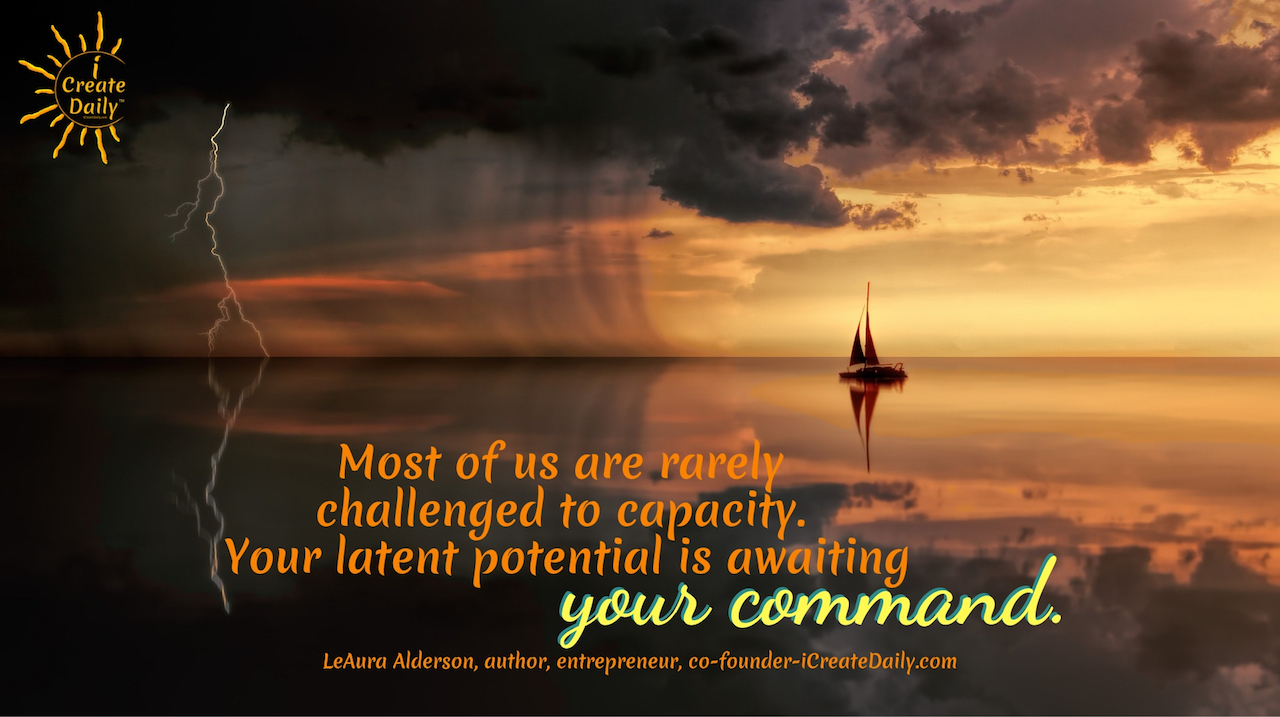 """""""Most of us are rarely challenged to capacity. Your latent potential is awaiting your command."""" ~LeAura Alderson, cofounder-iCreateDaily.com® #Positivity #Encouragemnet #SelfDevelopment #Success #Motivation #Growth"""