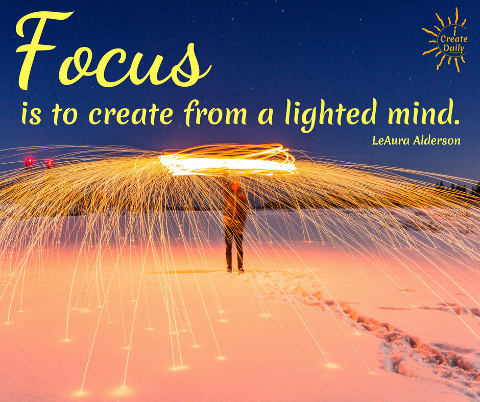 To Focus, is to create from a lighted mind. ~LeAura Alderson, iCreateDaily.com #focus #Quotes #Tips #Improve #Ford #Funny #Photography #Motivation #Inspiration #Art #Illustration #Goals #Meme #Background #OnYourGoals #Work #OnWhatMatters #Icon