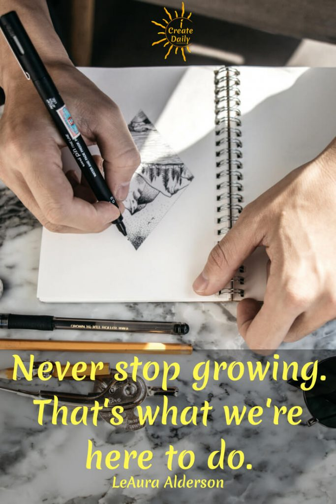 """Never stop growing. That's what we're here to do."" ~LeAura Alderson, MeditationWisdom.com #Growth #Positive #Entrepreneur #SelfDevelopment #Success #Activities #Inspiration #Affirmations #Abundance #Challenge #Shift #Goals"