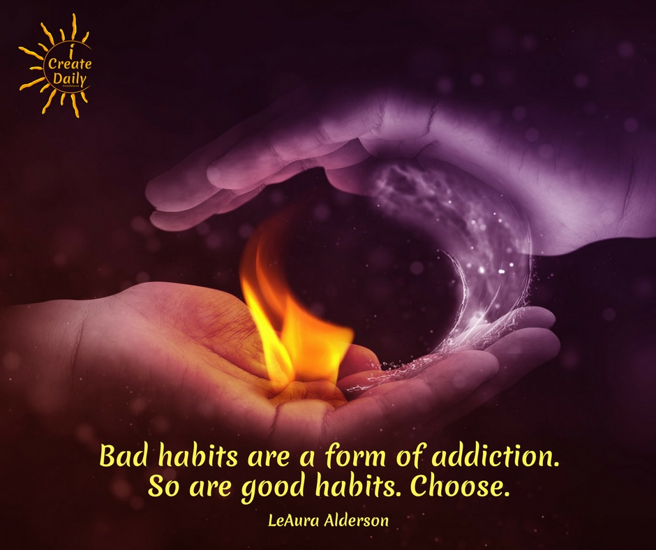 Bad habits are a form of addiction. So are good habits. Choose.~LeAura Alderson, cofounder-iCreateDaily.com® #AddictiveBehaviors #PositiveHabits #ReplaceBadHabits #BadHabits #Habits #Addiction #iCreateDaily