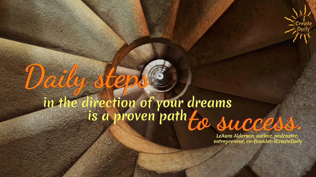 Daily steps in the direction of your dreams is a proven path to success.~LeAura Alderson, cofounder - iCreateDaily.com® #HowToBeMorePositive #DailySteps #GoalSetting #GoalsJournal #Positivity #YourDreams