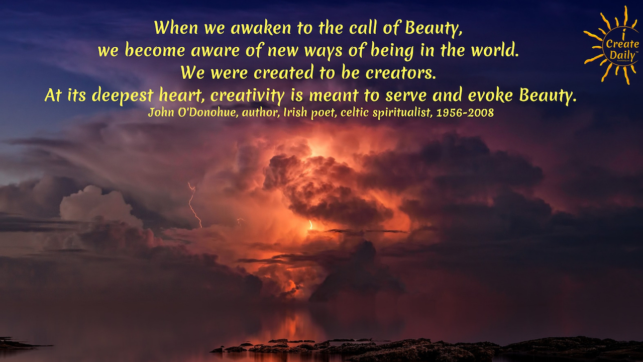 """When we awaken to the call of Beauty, we become aware of new ways of being in the world. We were created to be creators. At its deepest heart, creativity is meant to serve and evoke Beauty."" ~John O'Donohue, author, Irish poet, celtic spiritualist, 1956-2008 - #Quotes #Inspiration #Ideas #Art #Writing #Photography #Design #Projects #Drawings #Exercises #Business #Aesthetic #Lettering #Thinking #Journal #Gifts #Decor #Illustration #Home #icreatedaily #Poster #Images #Marketing #Portfolio #poetry"