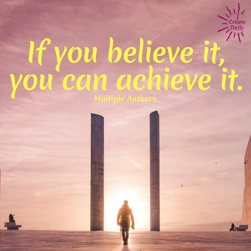 If you believe it, you can achieve it. ~multiple authors #lifegoals #Dreams #Motivation #BucketLists #Ideas #Quotes #Money #IWant #Happy #ThingsToDo #Inspiration #Thoughts #Travel #Adventure #Fun #Friends #Awesome #People #Families #Heavens #RoadTrips #Wanderlust #Mottos #icreatedaily