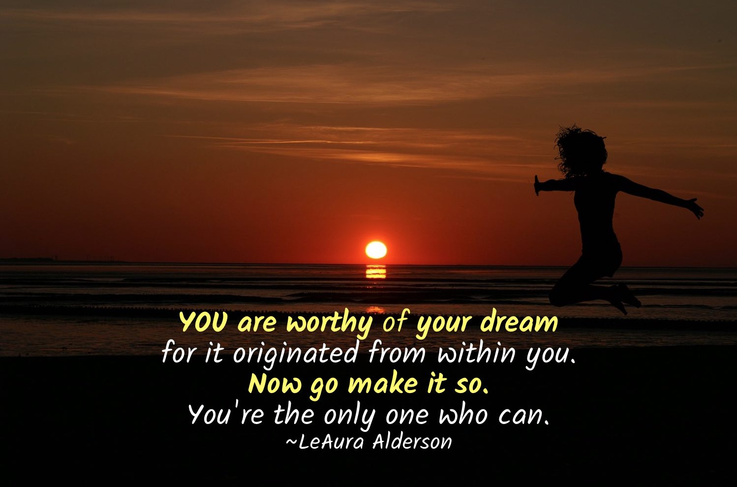 YOU are worthy of your dream for it originated from within you. Now go make it so. You're the only one who can.~LeAura Alderson, iCreateDaily.com® #IfYouBelieveItYouCanAchieveIt #YourDreams #YouAreWorthy #DreamBig #FollowYourHeart #PursueYourDreams