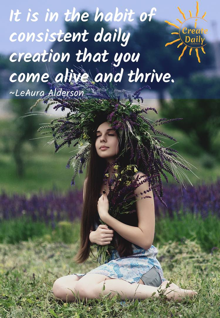 It is in the habit of consistent daily creation that you come alive and thrive.~LeAura Alderson, cofounder-iCreateDaily.com® #ConsistencyQuote #PersistenceQuote #DailyCreation #DailyHabit #SuccessHabit #iCreateDaily