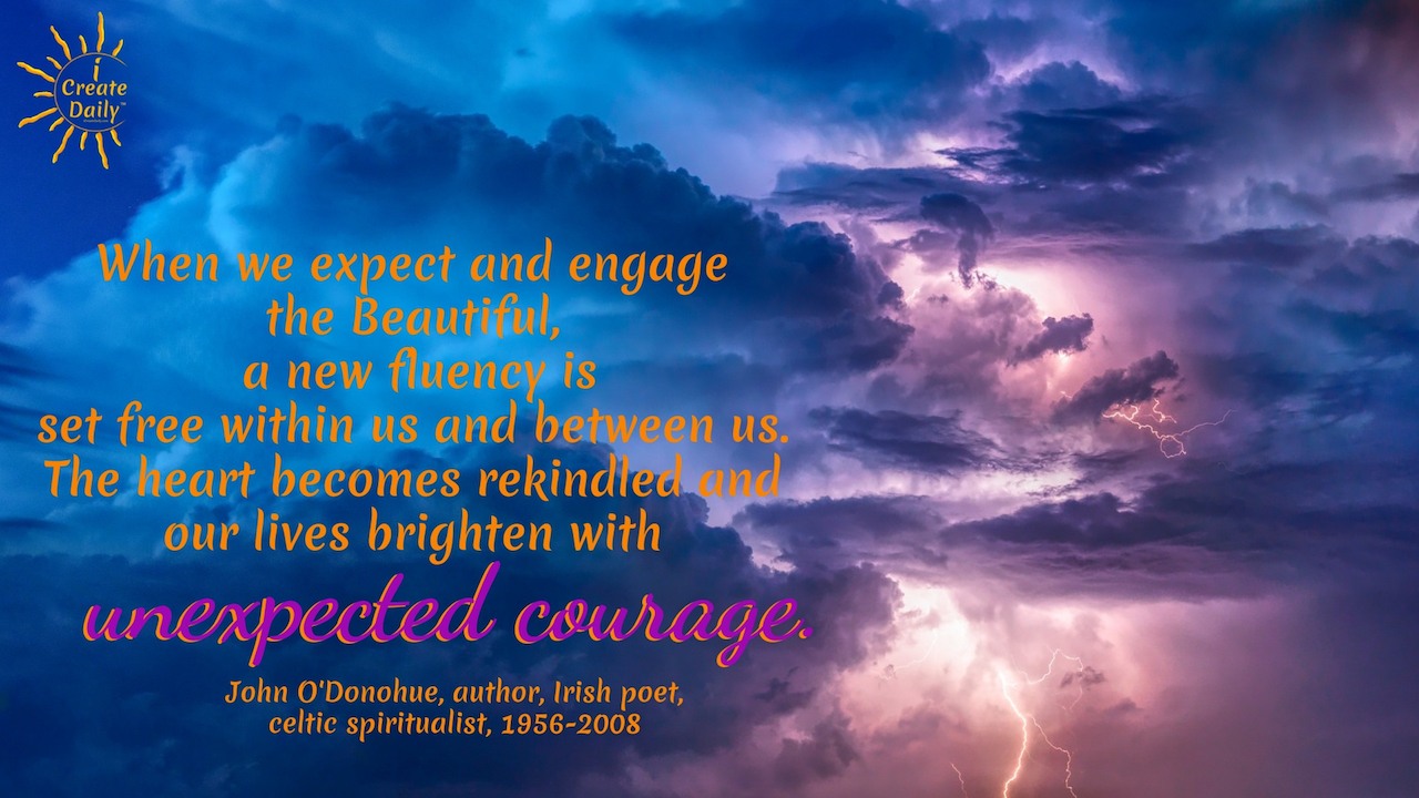"""When we expect and engage the Beautiful, a new fluency is set free within us and between us. The heart becomes rekindled and our lives brighten with unexpected courage."" ~John O'Donohue, author, Irish poet, celtic spiritualist, 1956-2008 - #Quotes #Inspiration #Ideas #Art #Writing #Photography #Design #Projects #Drawings #Exercises #Business #Aesthetic #Lettering #Thinking #Journal #Gifts #Decor #Illustration #Home #icreatedaily #Poster #Images #Marketing #Portfolio #poetry"