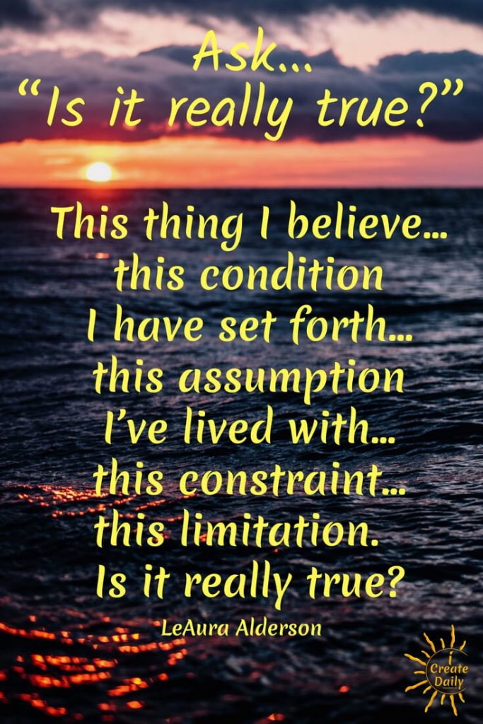 Ask… 'Is it really true?' This thing I believe… this condition I have set forth… this assumption I've lived with… this constraint… this limitation.  'Is it really true?' ~LeAura Alderson, co-founder-iCreateDaily.com #Quotes #Growth #Positive #Coaching #Entrepreneur #Healthy #SelfDevelopment #Success #Activities #Inspiration #Affirmations #Abundance #Challenge #Shift #Business #Goals