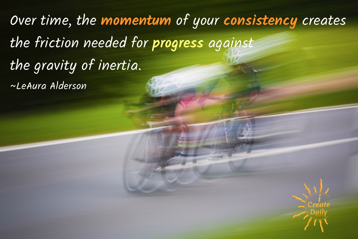 Over time, the momentum of your consistency creates the friction needed for progress against the gravity of inertia.~LeAura Alderson, iCreateDaily.com® #ConsistencyQuote #SuccessQuote #MomentumQuote #PersistenceQuote
