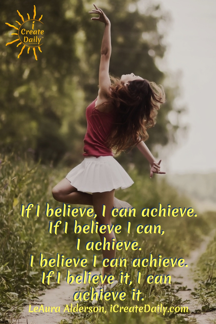 If I believe, I can achieve. If I believe I can, I achieve. I believe I can achieve. If I believe it, I can achieve it. ~LeAura Alderson, iCreateDaily.com #AchievementQuotes #Motivation #Goal #Inspiration #Inspirational #Proud #WorkHard #Mottos #Dream #YouAre #HardWork #Learning #Words #Believe #People #SoTrue #Thoughts #Wisdom #Heart #Keys #Business #Happiness #Strength #Entrepreneur #Mantra #Perspective #Beautiful #Passion #Determination
