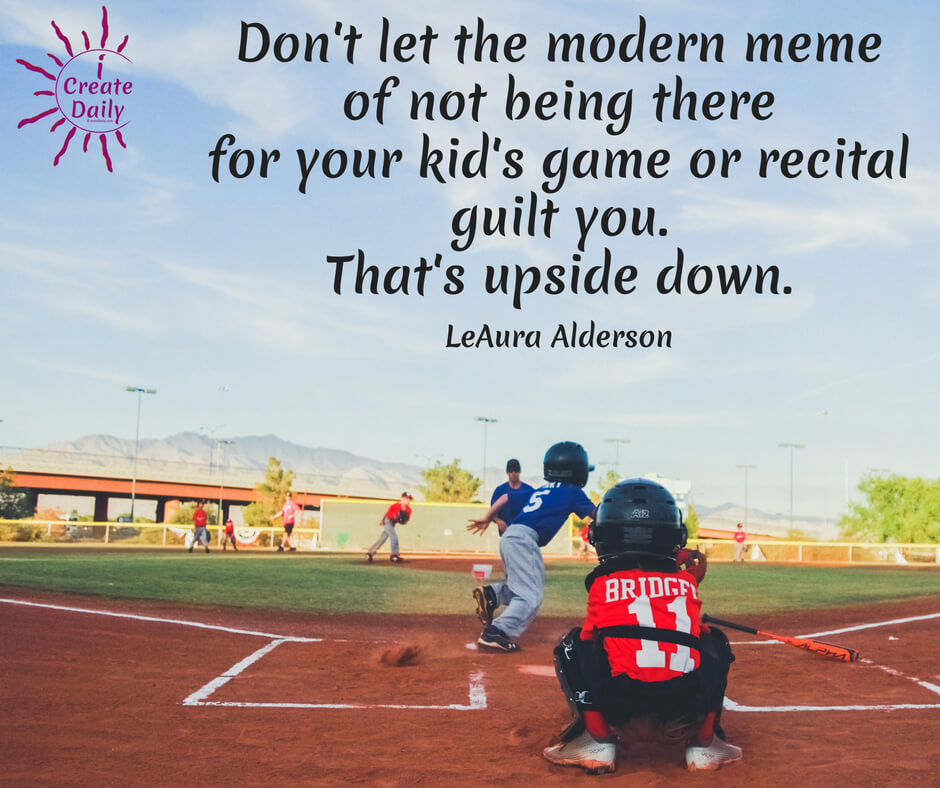 Don't let the 'Disney syndrome' of not being there for your kid's game or recital guilt you. This is a topic for another article, but this added load is the last thing mom and dad need. Rather, kids can be taught to support their parents in their endeavors and to help with meals and around the house. That is the traditional role of children in families and communities.