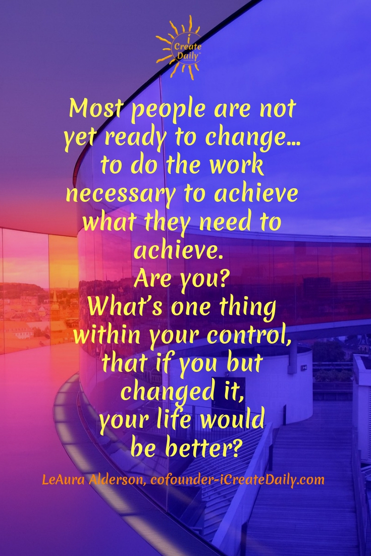 "Most people are not yet ready to change… to do the work necessary to achieve what they need to achieve. Are you? What's one thing within your control, that if you but changed it, your life would be better?"" ~LeAura Alderson, cofounder-iCreateDaily.com #writing #Tips #Prompts #Inspiration #Motivation #Creative #Ideas #Quotes #ABook #creating #authors #fiction #quotes"