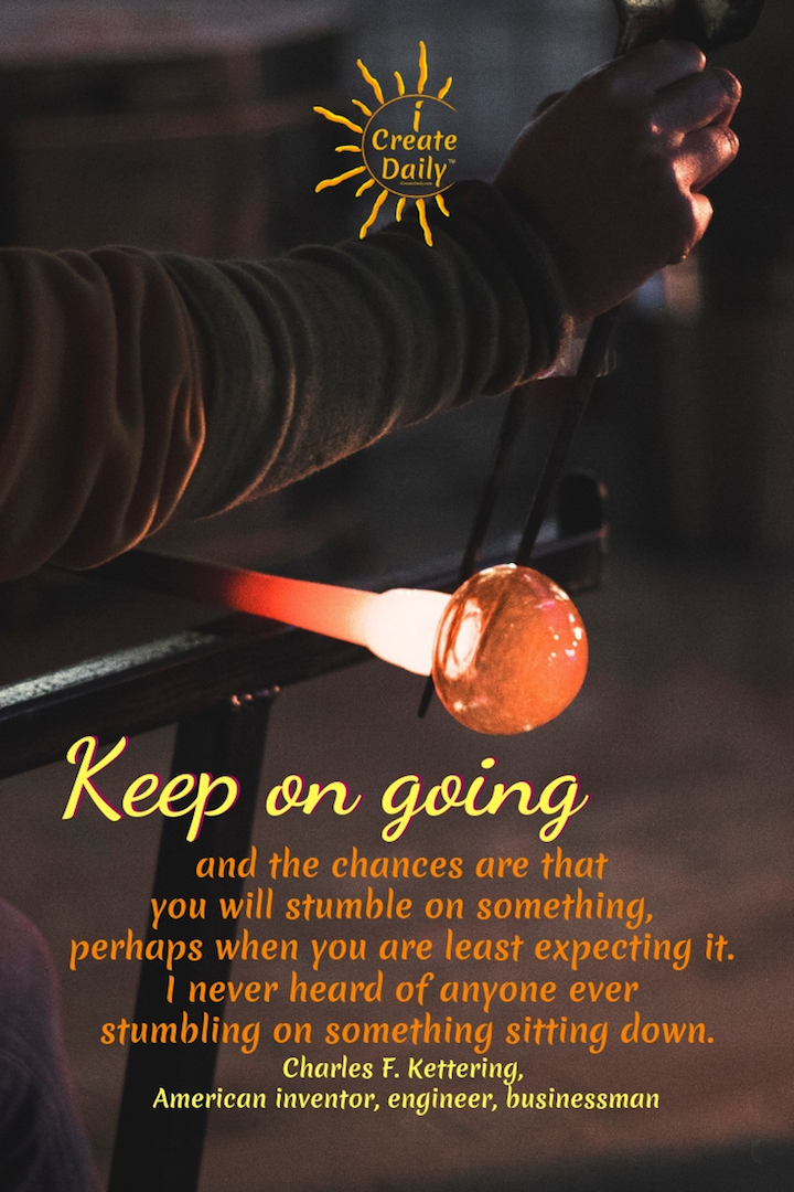 """Keep on going, and the chances are that you will stumble on something, perhaps when you are least expecting it. I never heard of anyone ever stumbling on something sitting down."" ~Charles F. Kettering #AchievementQuotes #Goal #Inspiration #Inspirational #Proud #WorkHard #Mottos #Dream #YouAre #HardWork #Learning #Words #Believe #People #SoTrue #Thoughts #Wisdom #Heart #Keys #Business #Happiness #Strength #Entrepreneur #Mantra #Perspective #Beautiful #Passion #Determination"