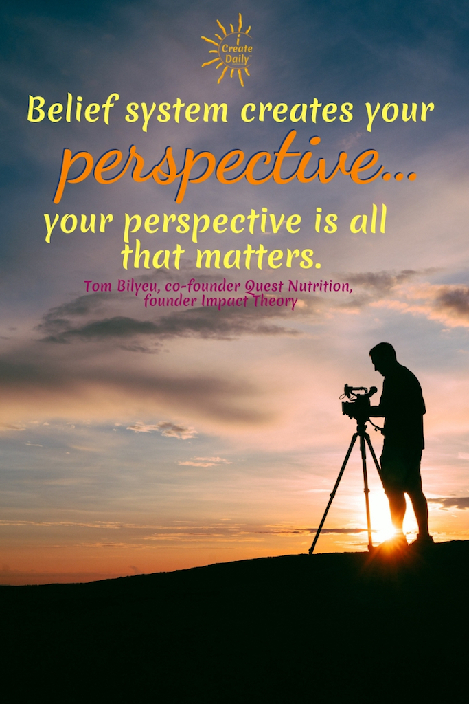 """Belief system creates your perspective… your perspective is all that matters."" ~Tom Bilyeu, co-founder Quest Nutrition, founder Impact Theory #lifegoals #Dreams #Motivation #BucketLists #Ideas #Quotes #Money #IWant #Happy #ThingsToDo #Inspiration #Thoughts #Travel #Adventure #Fun #Friends #Awesome #People #Families #Heavens #RoadTrips #Wanderlust #Mottos #icreatedaily"