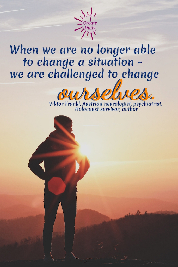 When we are no longer able to change a situation - we are challenged to change ourselves. ~Viktor Frankl, Austrian neurologist, psychiatrist, Holocaust survivor, author, 1905-1997 #AchievementQuotes #Inspirational #WorkHard #People #Wisdom #Strength #Determination