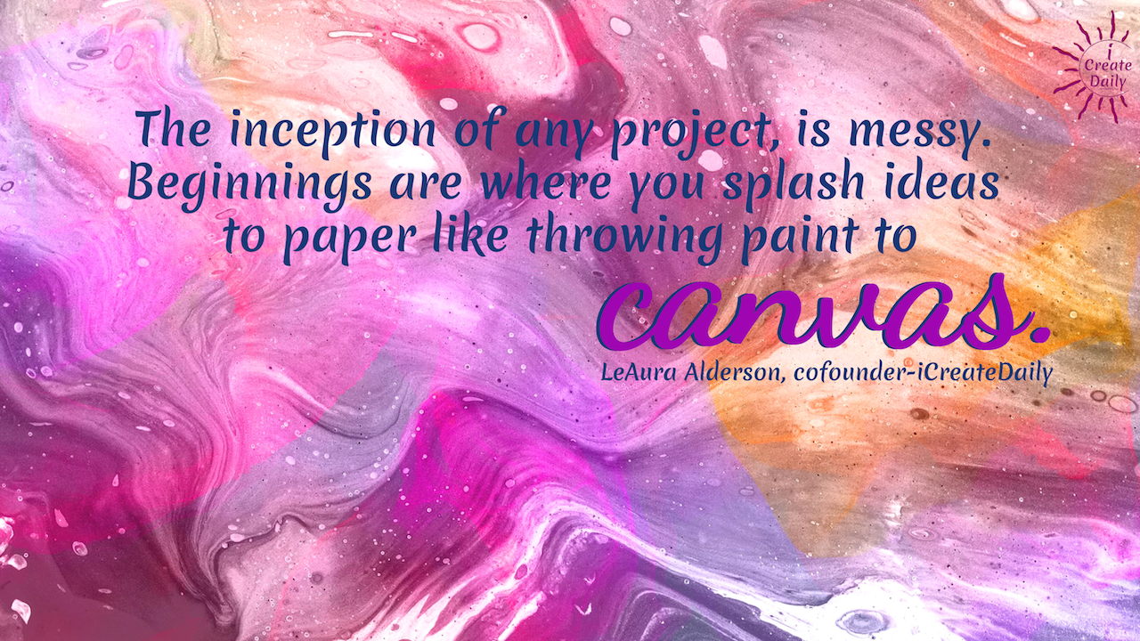 The inception of any project, is messy. Beginnings are where you splash ideas to paper like throwing paint to canvas. ~LeAura Alderson, author, entrepreneur, cofounder-iCreateDaily #Tips #Planner #iCreateDaily #Quotes #Cool #Beauty #Motivation #Design #ThingsToDo #Printables #Awesome #Photography #Best #Unique #Journal #Inspiration #Challenge #Skincare #Aesthetic #MorningRoutine #Ideas #Portfolio