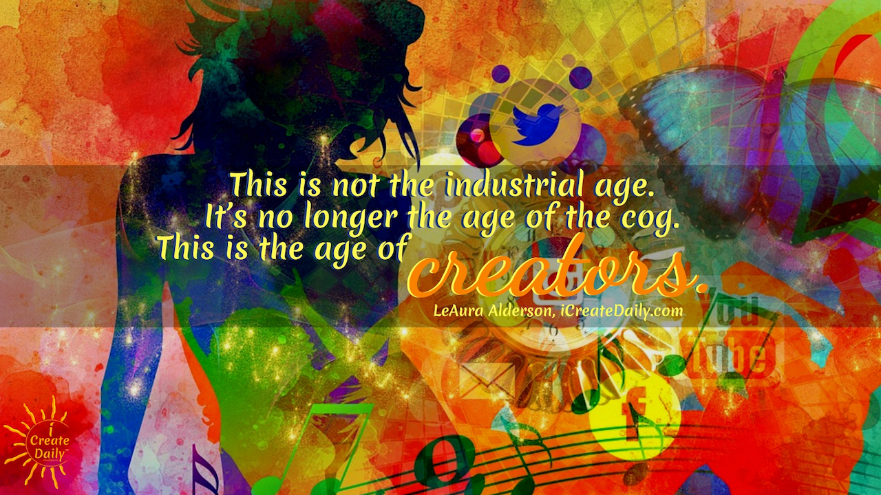 This is not the industrial age. It's no longer the age of the cog in the wheel of the system. This is the age of creators. ~LeAura Alderson, author, entrepreneur, cofounder-iCreateDaily #lifegoals #Dreams #Motivation #BucketLists #Ideas #Quotes #Money #IWant #Happy #ThingsToDo #Inspiration #Thoughts #Travel #Adventure #Fun #Friends #Awesome #People #Families #Heavens #RoadTrips #Wanderlust #Mottos #icreatedaily