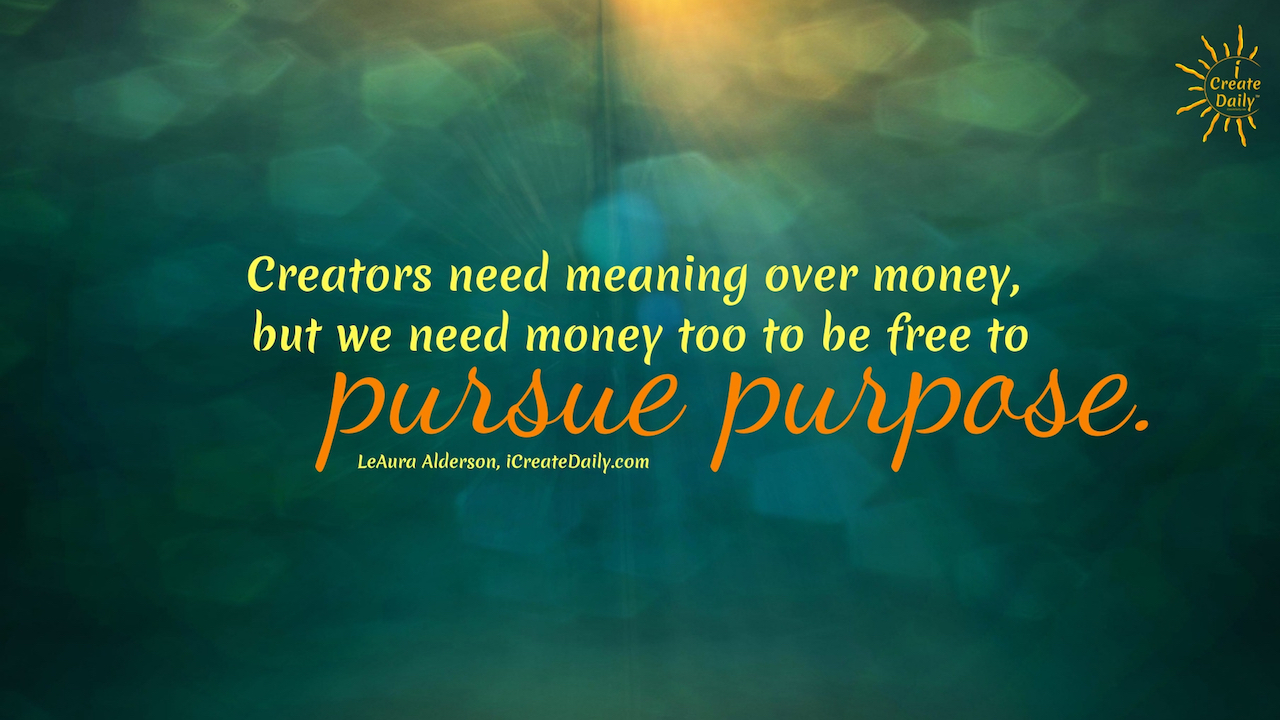 Creators need meaning over money, but we need money too to be free to pursue purpose. ~LeAura Alderson, author, entrepreneur, cofounder-iCreateDaily #lifegoals #Dreams #Motivation #BucketLists #Ideas #Quotes #Money #IWant #Happy #ThingsToDo #Inspiration #Thoughts #Travel #Adventure #Fun #Friends #Awesome #People #Families #Heavens #RoadTrips #Wanderlust #Mottos #icreatedaily