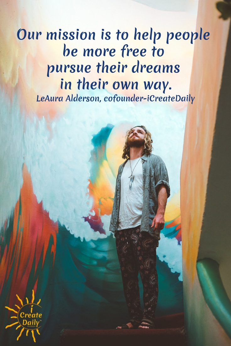Our mission is to help people be more free to pursue their dreams in their own way. ~LeAura Alderson, author, entrepreneur, cofounder-iCreateDaily #Quotes #Inspiration #Ideas #Art #Writing #Photography #Design #Projects #Drawings #Exercises #Business #Aesthetic #Lettering #Thinking #Journal #Gifts #Decor #Illustration #Home #icreatedaily #Poster #Images #Marketing #Portfolio #poetry