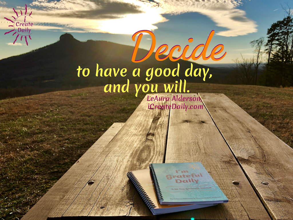 Decide to have a good day, and you will. ~LeAura Alderson, author, entrepreneur, cofounder-iCreateDaily #AchievementQuotes #Motivation #Goals #Journaling #Gratitude #Mindset