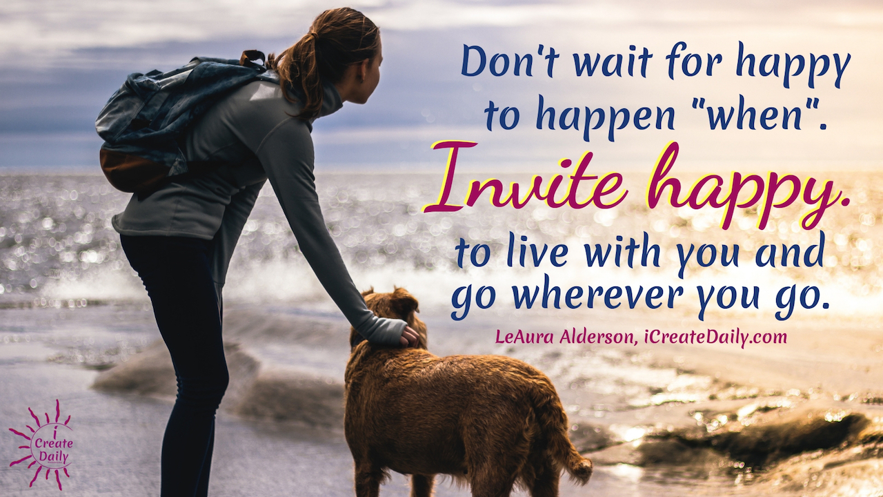 "Don't wait for happy to happen ""when"". Invite happy to live with you and go wherever you go.  ~LeAura Alderson, author, entrepreneur, cofounder-iCreateDaily #Happiness #HappyQuotes #HappinessQuotes #Inspiration"