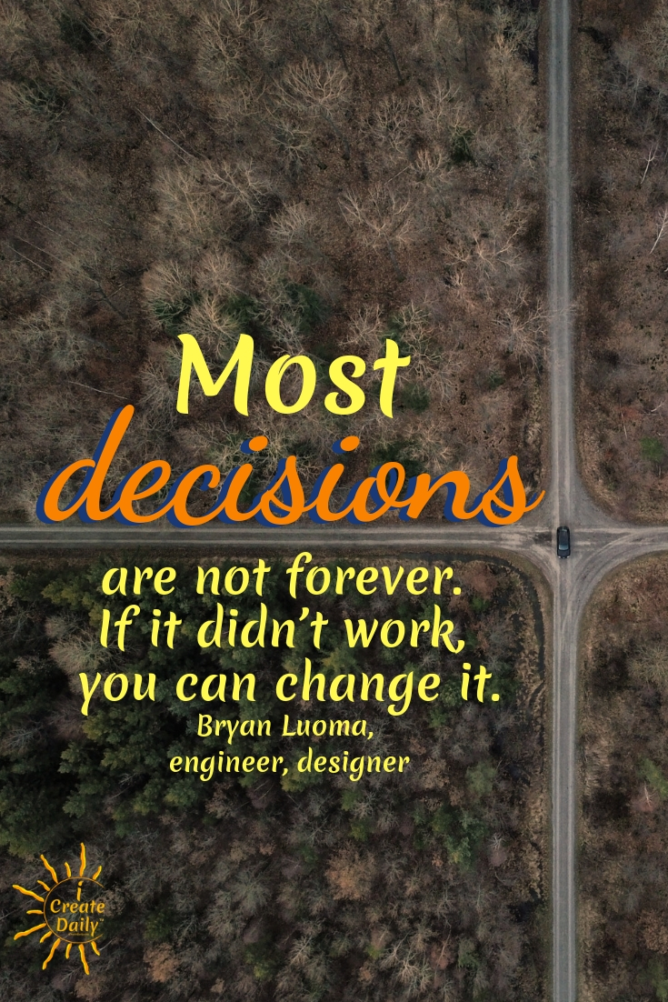 """Most decisions are not forever. If it didn't work, you can change it."" ~Bryan Luoma, engineer, designer, entrepreneur #iCreateDaily #DecisionsQuotes #MeaningfulQuotes #JourneyQuotes"