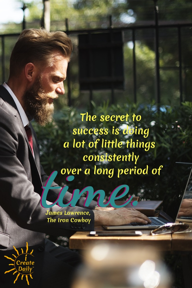 """The secret to success is doing a lot of little things consistently over a long period of time."" ~James Lawrence, The Iron Cowboy  #SecretToSuccess #ConsistencyQuotes #MeaningfulQuotes #SuccessQuotes #iCreateDaily #GoalsQuotes"