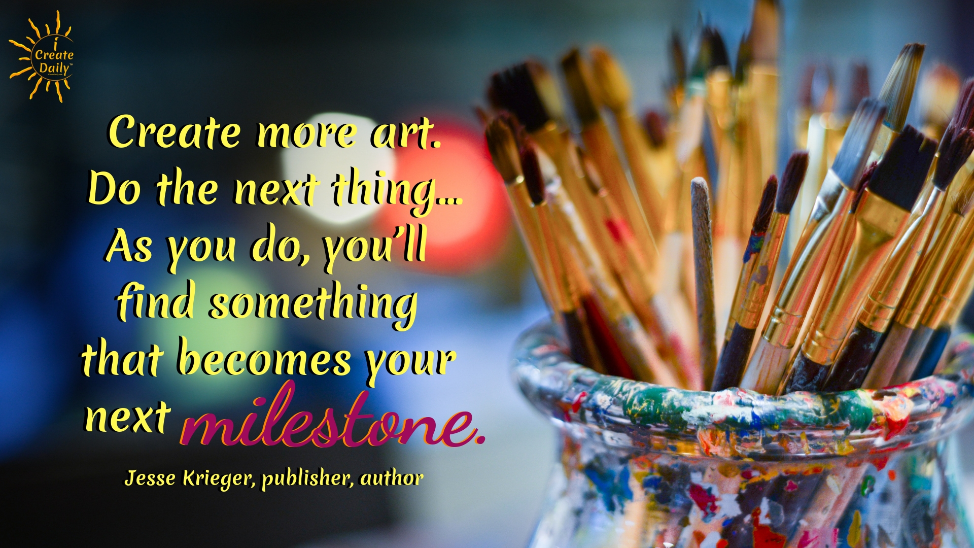 """Create more art. Do the next thing... As you do, you'll find something that becomes your next milestone."" ~Jesse Krieger, publisher, author, and entrepreneur #lifegoals #Dreams #Motivation #BucketLists #Ideas #Quotes #Money #IWant #Happy #ThingsToDo #Inspiration #Thoughts #Travel #Adventure #Fun #Friends #Awesome #People #Families #Heavens #RoadTrips #Wanderlust #Mottos #icreatedaily"