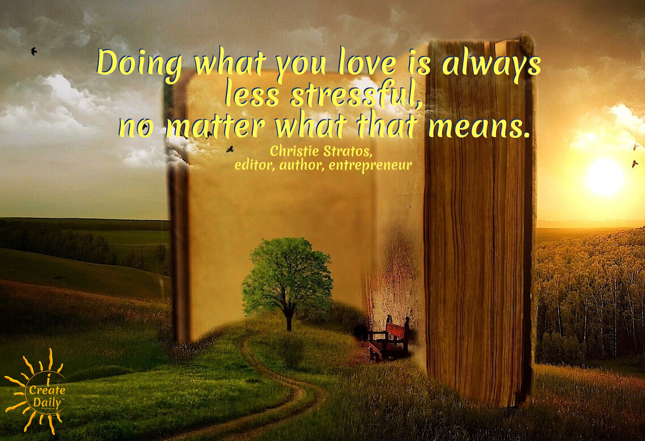 """Doing what you love is always less stressful, no matter what that means."" ~Christie Stratos, editor, author, entrepreneur #DreamsQuotes #MeaningfulQuotes #PassionQuotes  #iCreateDaily #LifeGoals #Passion"