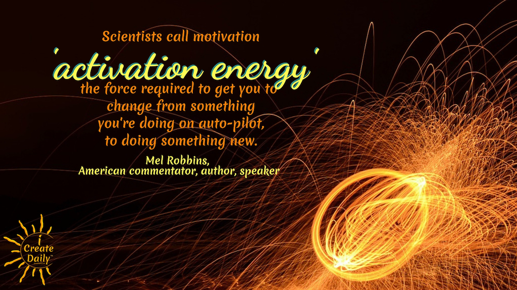 """Scientists call motivation, 'activation energy': the force required to get you to change from something you're doing on auto-pilot, to doing something new."" ~Mel Robbins, American commentator, author, speaker #AchievementQuotes #Goal #Inspiration #Inspirational #Proud #WorkHard #Mottos #Dream #YouAre #HardWork #Learning #Words #Believe #People #SoTrue #Thoughts #Wisdom #Heart #Keys #Business #Happiness #Strength"