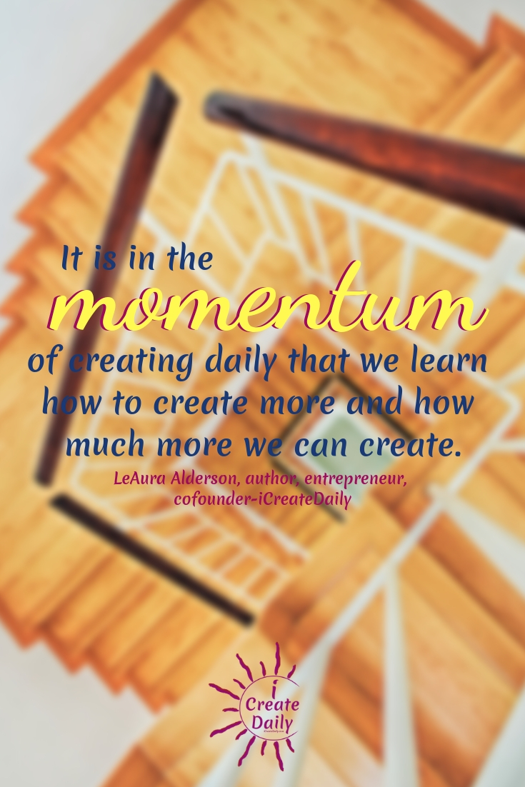 """It is in the momentum of creating daily that we learn how to create more and how much more we can create."" ~LeAura Alderson, author, entrepreneur, cofounder-iCreateDaily #Quotes #Design #Inspiration #Art #Photography #Motivation #Background #Wallpaper #Ideas #Project #Typography #Film #Photos #Create"